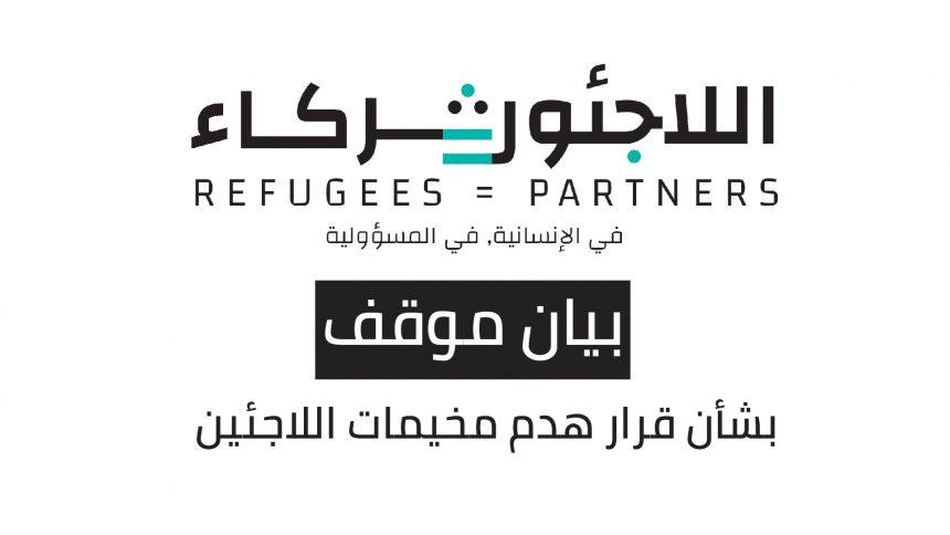 """بيان موقف """"اللاجئون=شركاء"""" بشأن قرار هدم مخيمات اللاجئين"""